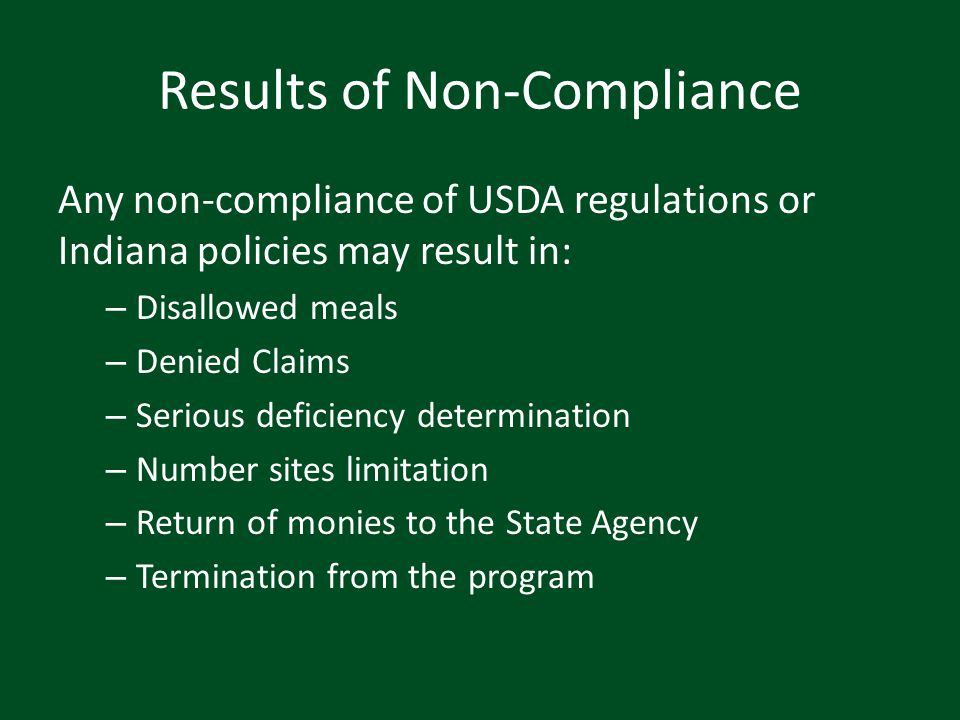 Results of Non-Compliance Any non-compliance of USDA regulations or Indiana policies may result in: – Disallowed meals – Denied Claims – Serious defic