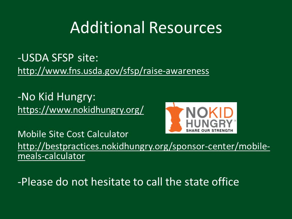 Additional Resources -USDA SFSP site: http://www.fns.usda.gov/sfsp/raise-awareness -No Kid Hungry: https://www.nokidhungry.org/ Mobile Site Cost Calcu