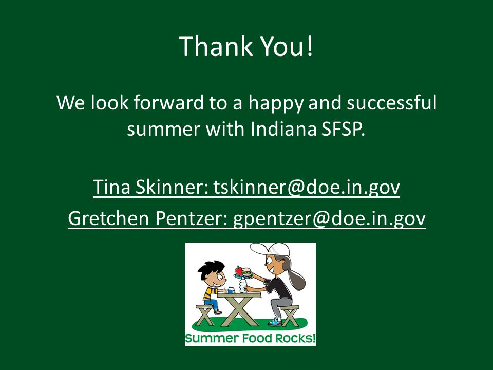 Thank You! We look forward to a happy and successful summer with Indiana SFSP. Tina Skinner: tskinner@doe.in.gov Gretchen Pentzer: gpentzer@doe.in.gov
