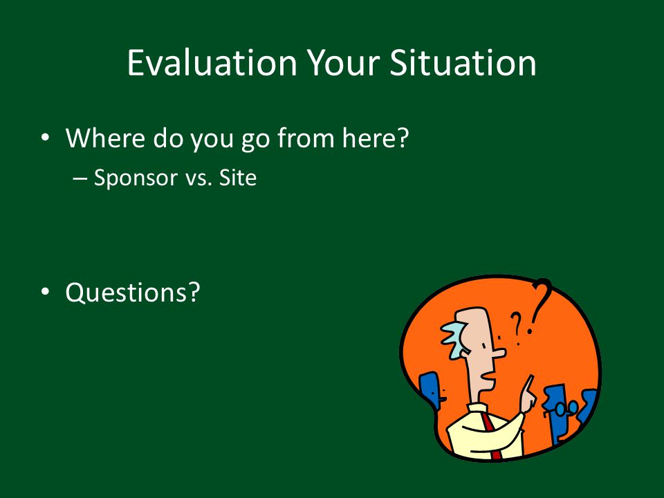 Evaluation Your Situation Where do you go from here? – Sponsor vs. Site Questions?