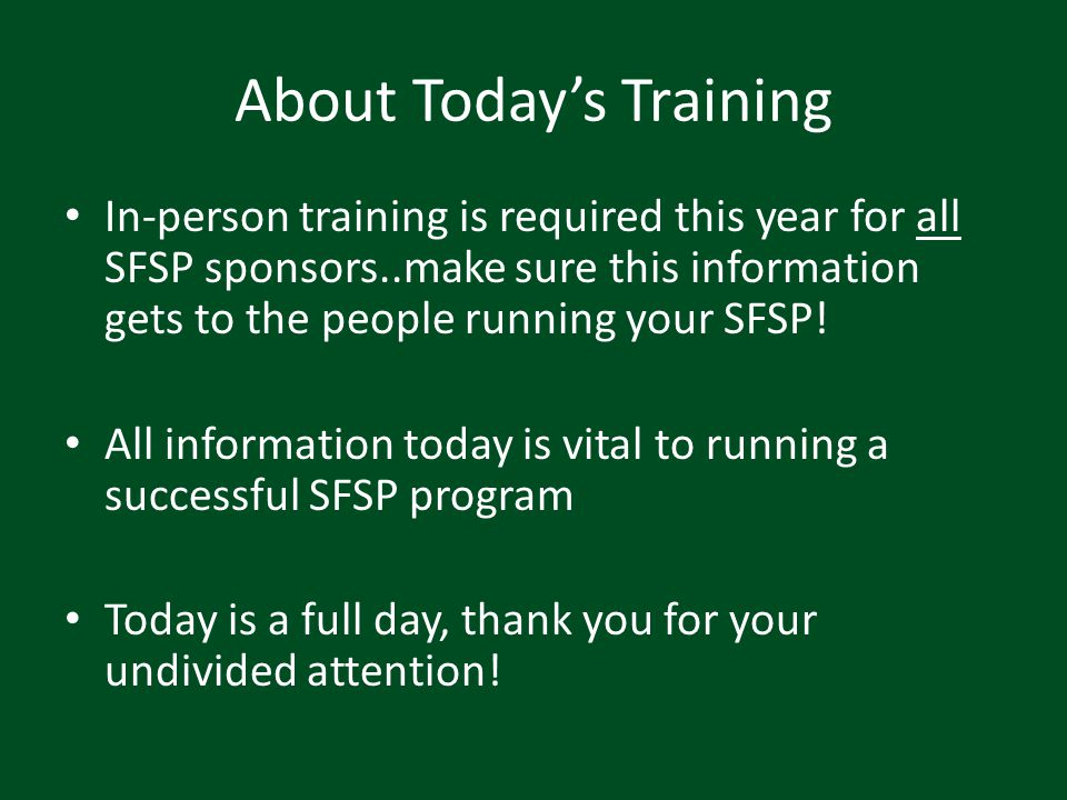 About Todays Training In-person training is required this year for all SFSP sponsors..make sure this information gets to the people running your SFSP!