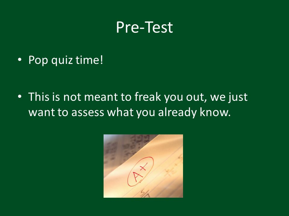 Pre-Test Pop quiz time! This is not meant to freak you out, we just want to assess what you already know.