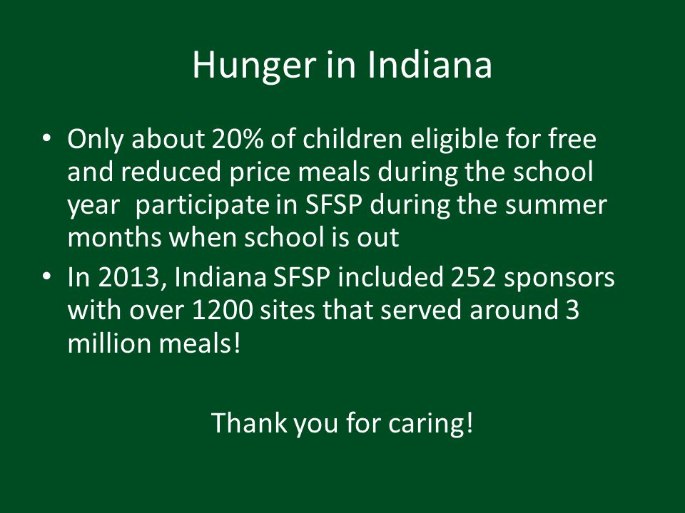 Hunger in Indiana Only about 20% of children eligible for free and reduced price meals during the school year participate in SFSP during the summer mo