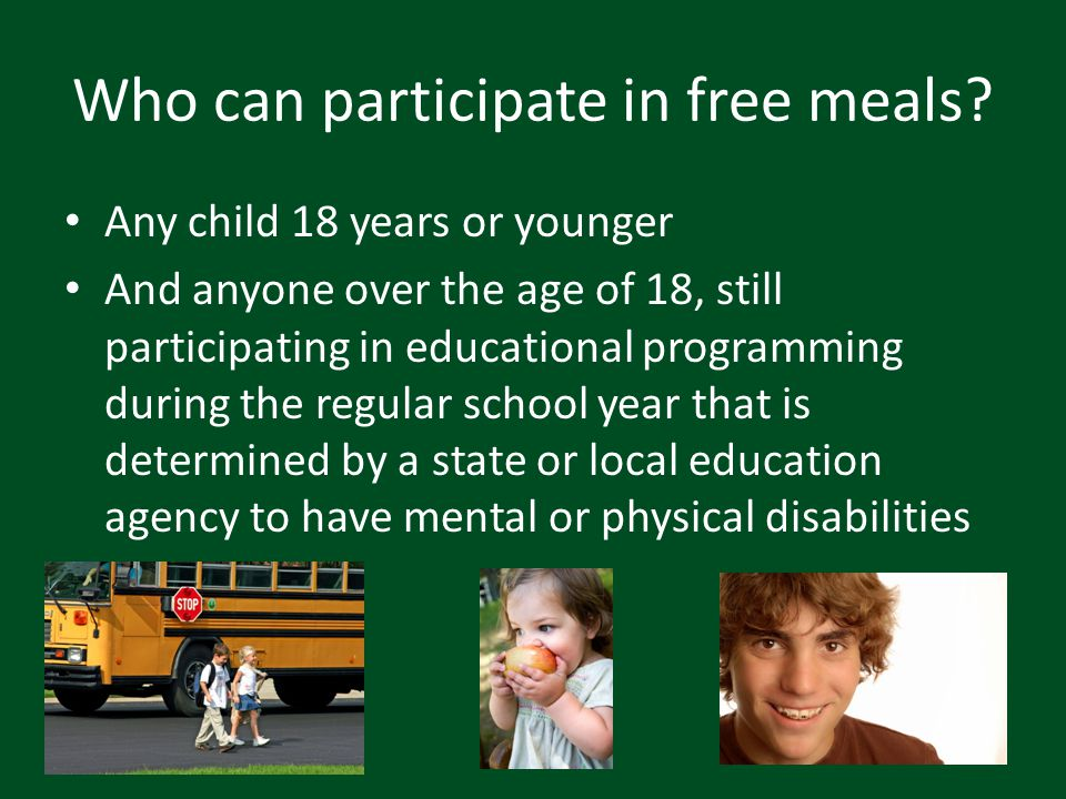 Who can participate in free meals? Any child 18 years or younger And anyone over the age of 18, still participating in educational programming during