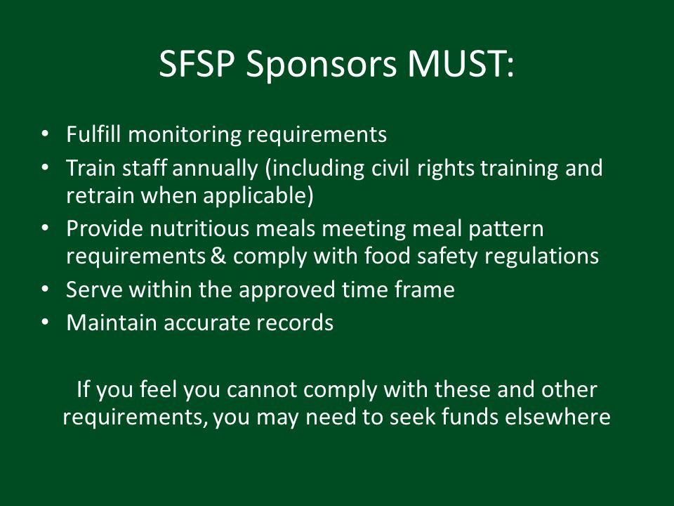 SFSP Sponsors MUST: Fulfill monitoring requirements Train staff annually (including civil rights training and retrain when applicable) Provide nutriti
