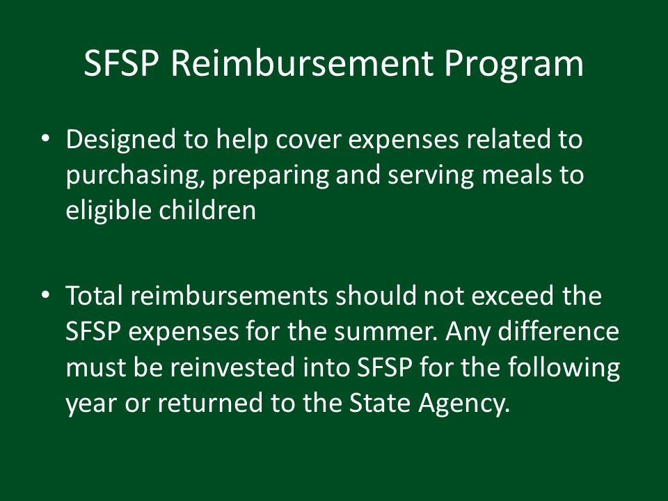 SFSP Reimbursement Program Designed to help cover expenses related to purchasing, preparing and serving meals to eligible children Total reimbursement