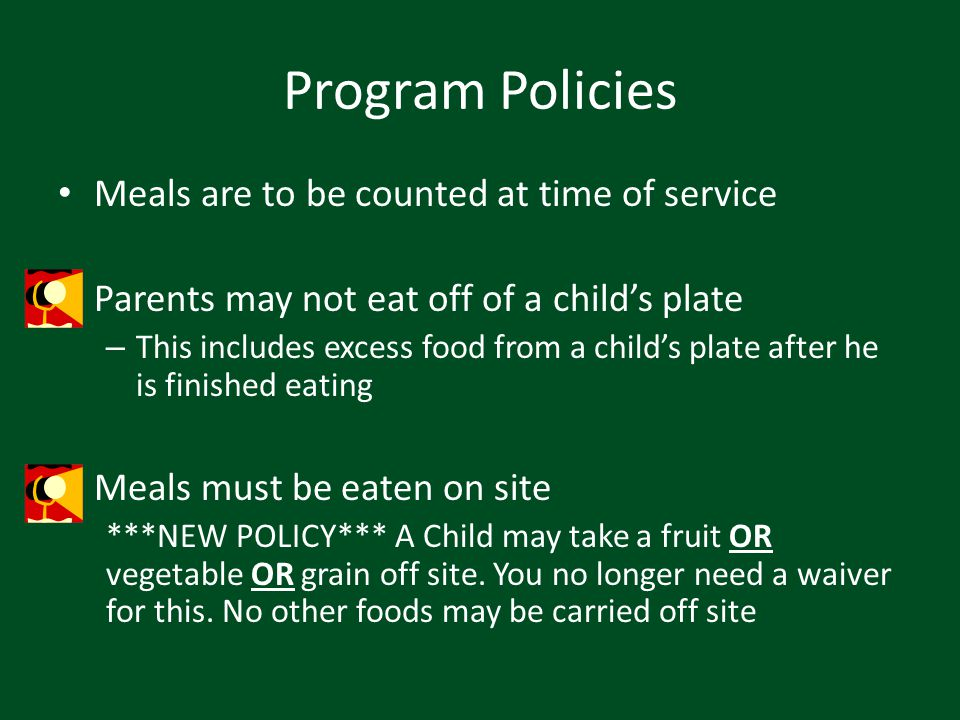 Program Policies Meals are to be counted at time of service Parents may not eat off of a childs plate – This includes excess food from a childs plate