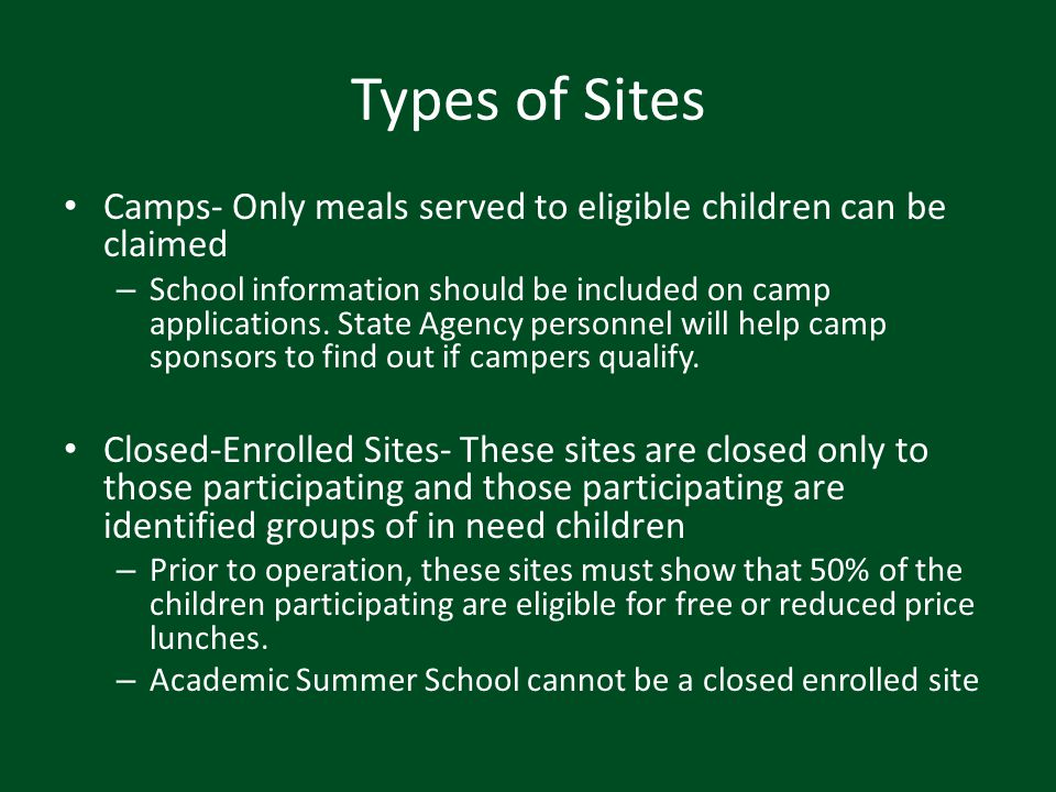 Types of Sites Camps- Only meals served to eligible children can be claimed – School information should be included on camp applications. State Agency