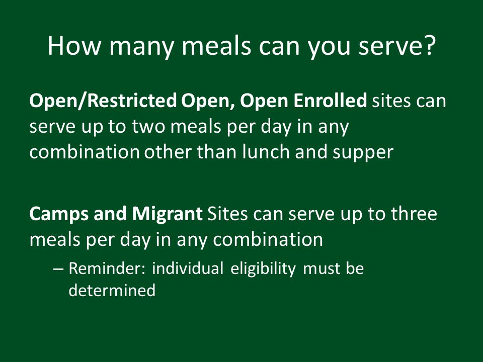 How many meals can you serve? Open/Restricted Open, Open Enrolled sites can serve up to two meals per day in any combination other than lunch and supp
