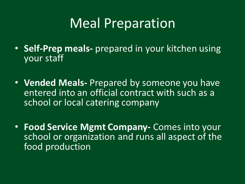 Meal Preparation Self-Prep meals- prepared in your kitchen using your staff Vended Meals- Prepared by someone you have entered into an official contra