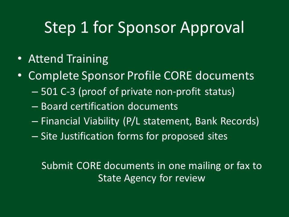 Step 2 for Sponsor Approval State Agency will: – Review CORE documents – Notify sponsors within 2 weeks of next phase – Assign a username and password to CNPweb Potential Sponsor will: – Complete all required information in CNPweb – Meet with field specialist for pre-approval visit – Await further instructions from State Agency