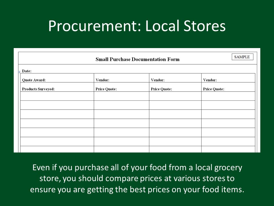 Procurement: Local Stores Even if you purchase all of your food from a local grocery store, you should compare prices at various stores to ensure you