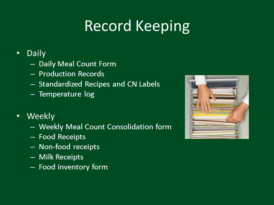 Record Keeping Daily – Daily Meal Count Form – Production Records – Standardized Recipes and CN Labels – Temperature log Weekly – Weekly Meal Count Co