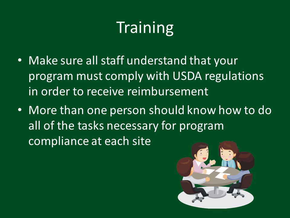 Training Make sure all staff understand that your program must comply with USDA regulations in order to receive reimbursement More than one person sho