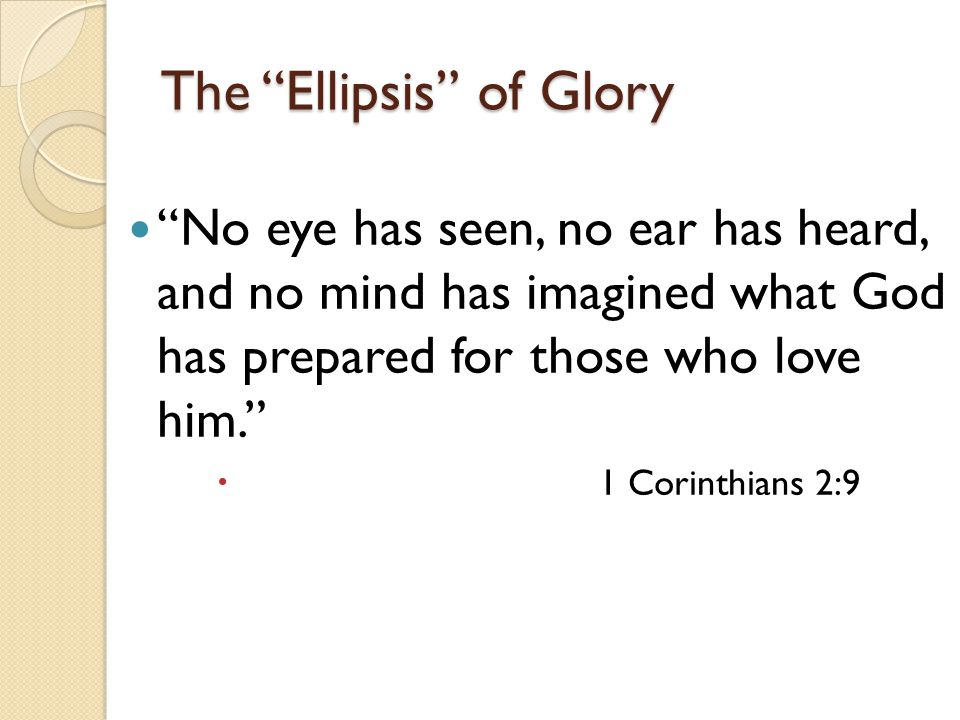 The Ellipsis of Glory No eye has seen, no ear has heard, and no mind has imagined what God has prepared for those who love him.