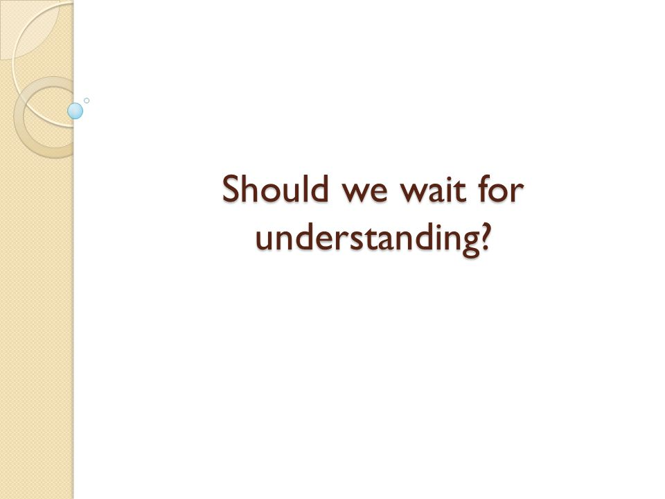Should we wait for understanding