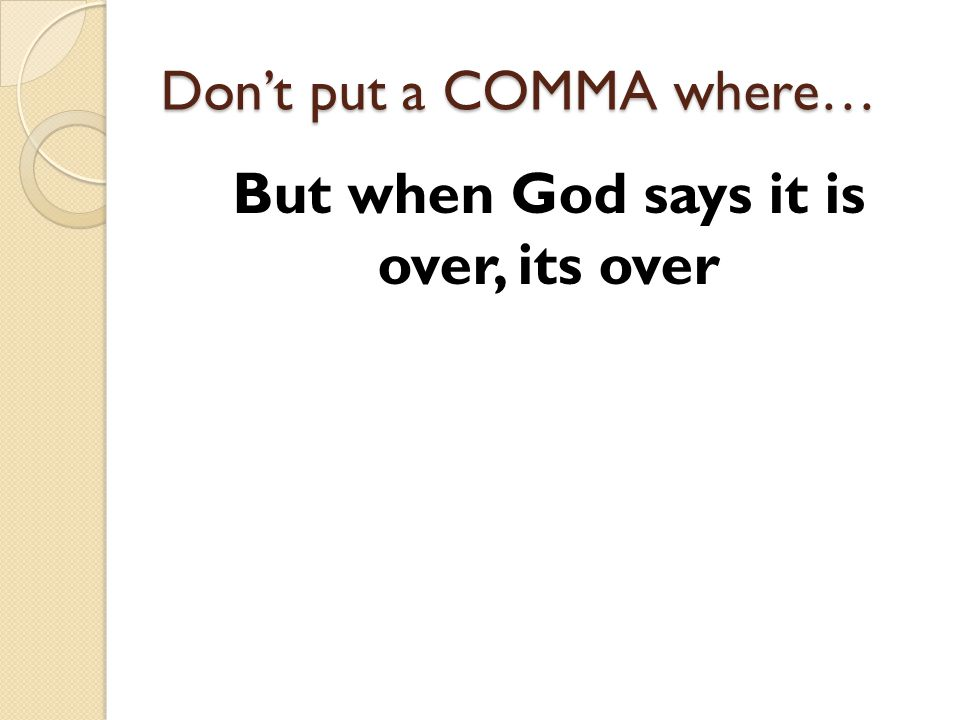 Dont put a COMMA where… But when God says it is over, its over
