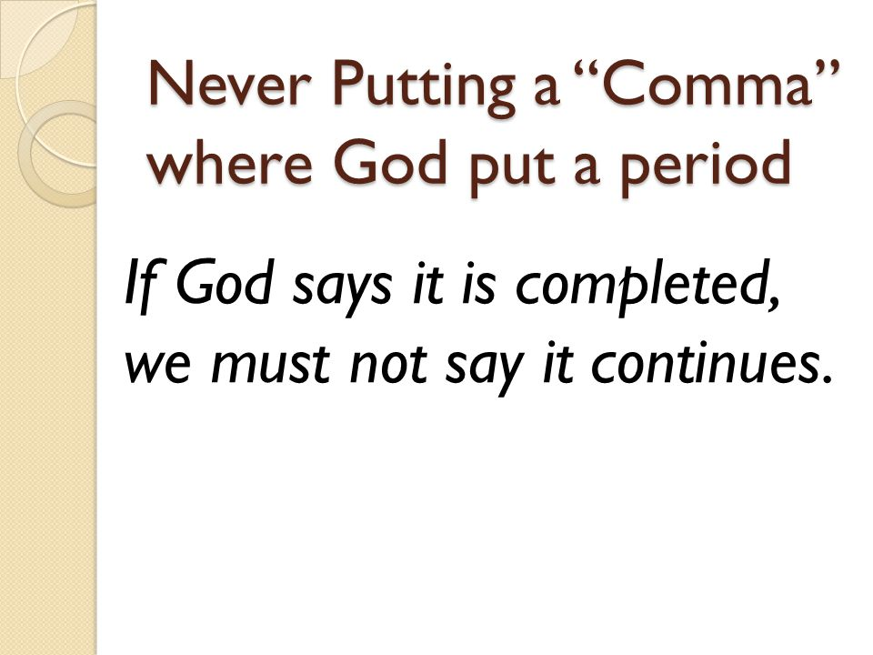Never Putting a Comma where God put a period If God says it is completed, we must not say it continues.