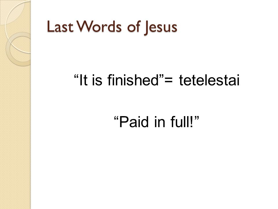 Last Words of Jesus It is finished= tetelestai Paid in full!