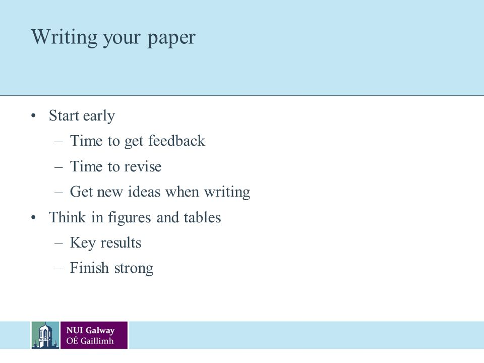Writing your paper Start early –Time to get feedback –Time to revise –Get new ideas when writing Think in figures and tables –Key results –Finish stro