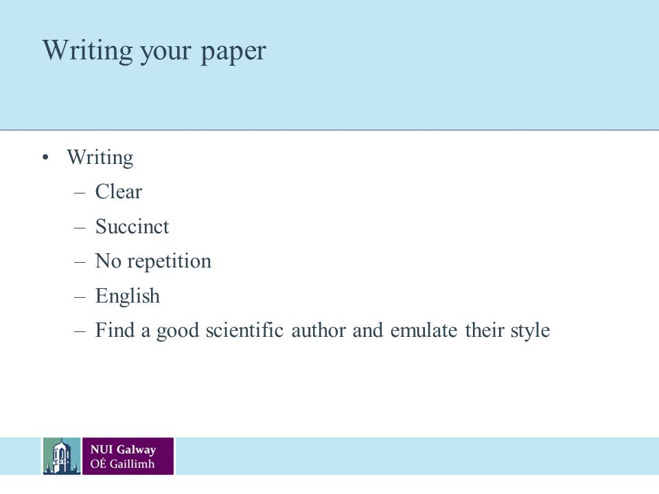 Writing your paper Writing –Clear –Succinct –No repetition –English –Find a good scientific author and emulate their style
