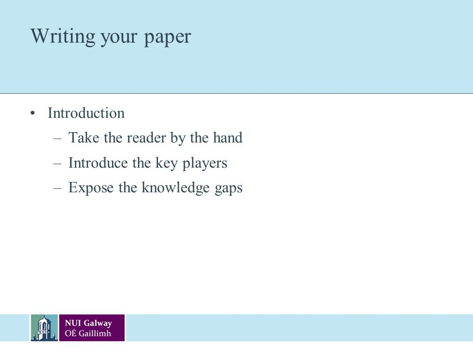 Writing your paper Introduction –Take the reader by the hand –Introduce the key players –Expose the knowledge gaps