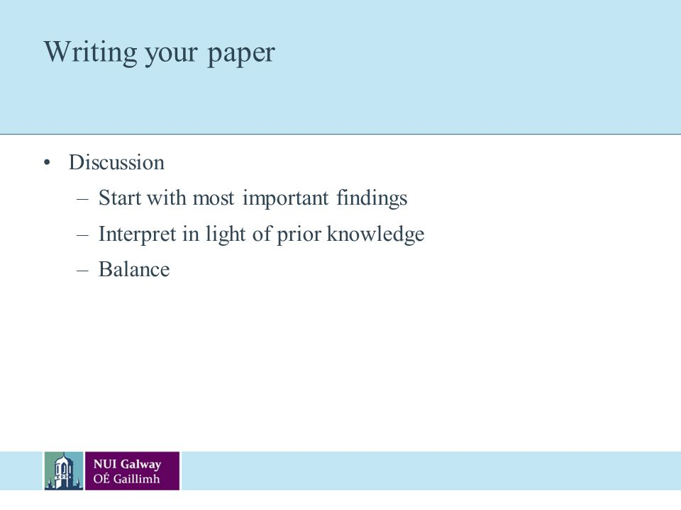 Writing your paper Discussion –Start with most important findings –Interpret in light of prior knowledge –Balance