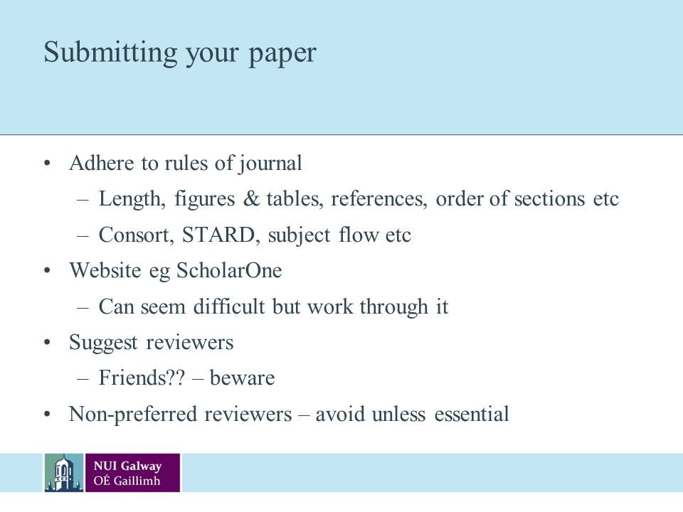 Submitting your paper Adhere to rules of journal –Length, figures & tables, references, order of sections etc –Consort, STARD, subject flow etc Websit