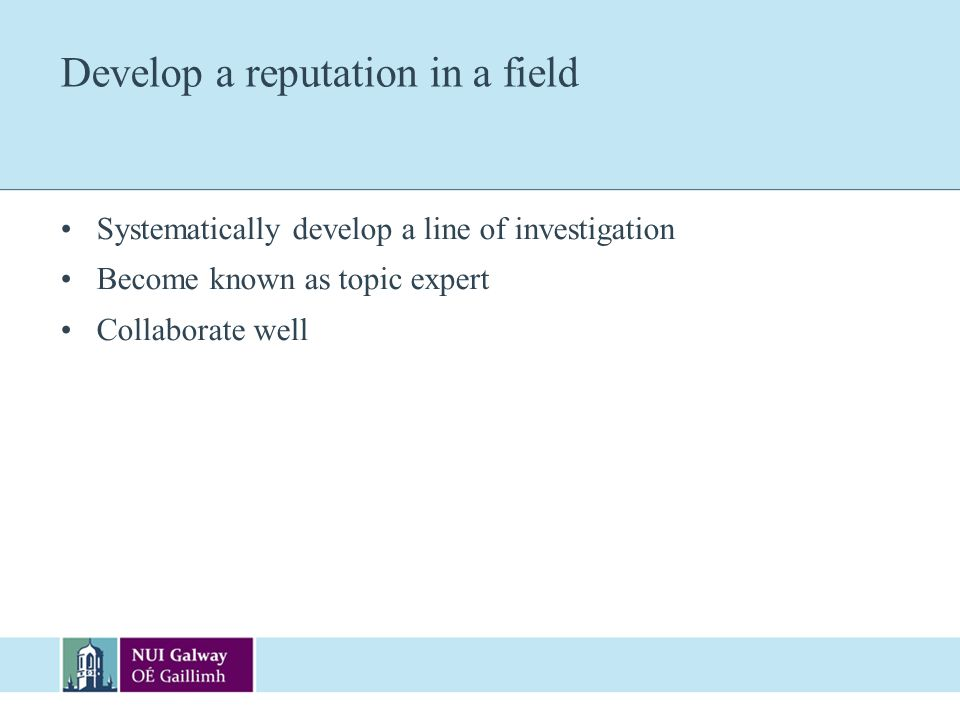 Develop a reputation in a field Systematically develop a line of investigation Become known as topic expert Collaborate well