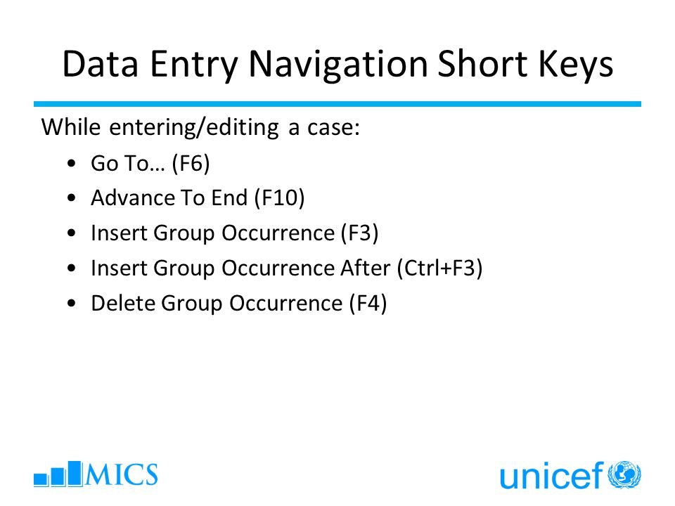 Data Entry Navigation Short Keys While entering/editing a case: Go To… (F6) Advance To End (F10) Insert Group Occurrence (F3) Insert Group Occurrence After (Ctrl+F3) Delete Group Occurrence (F4)