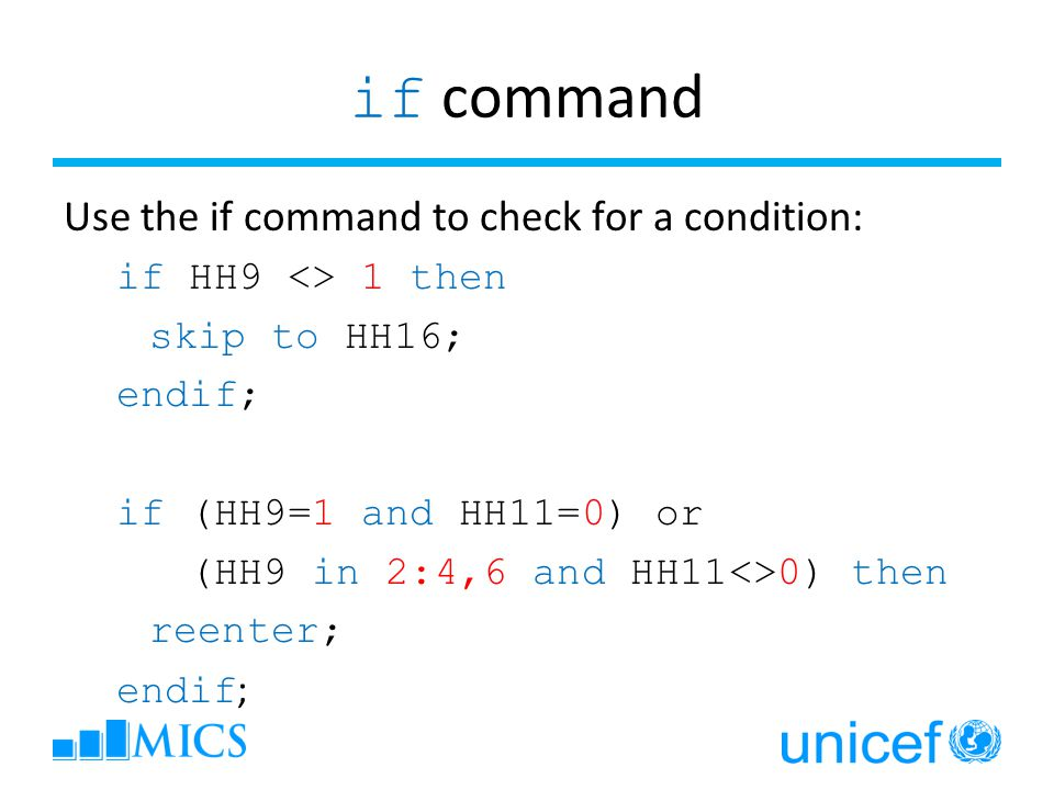 if command Use the if command to check for a condition: if HH9 <> 1 then skip to HH16; endif; if (HH9=1 and HH11=0) or (HH9 in 2:4,6 and HH11<>0) then reenter; endif ;