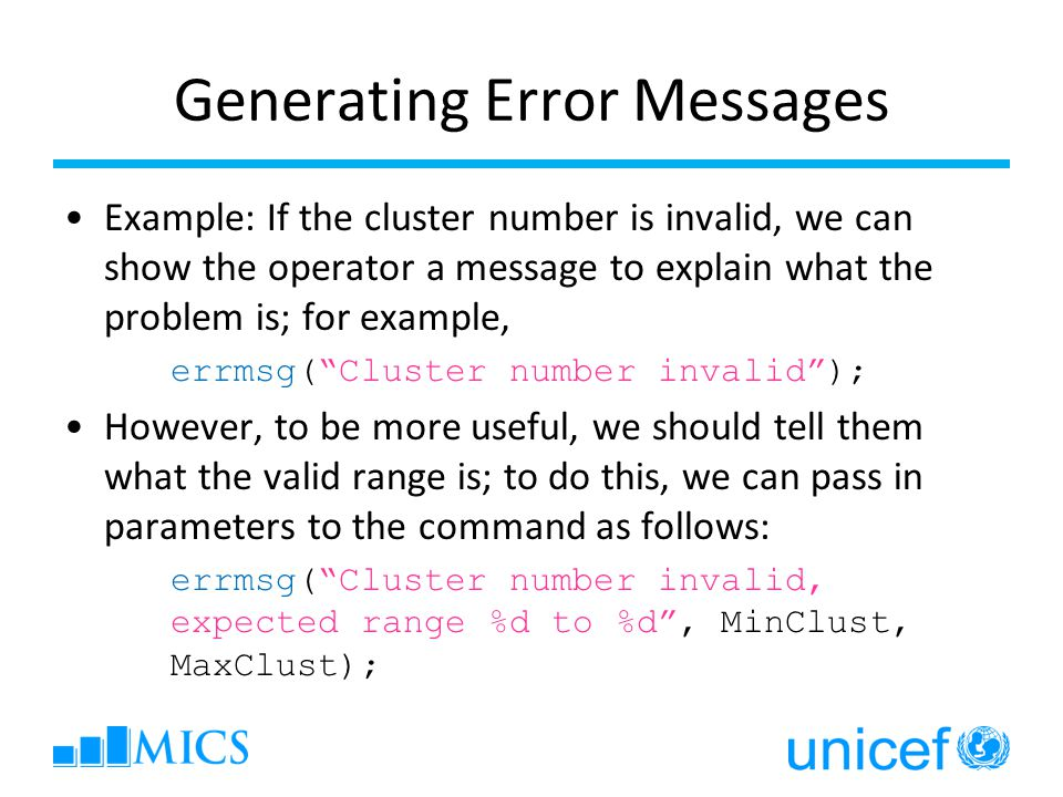 Generating Error Messages Example: If the cluster number is invalid, we can show the operator a message to explain what the problem is; for example, errmsg(Cluster number invalid); However, to be more useful, we should tell them what the valid range is; to do this, we can pass in parameters to the command as follows: errmsg(Cluster number invalid, expected range %d to %d, MinClust, MaxClust);