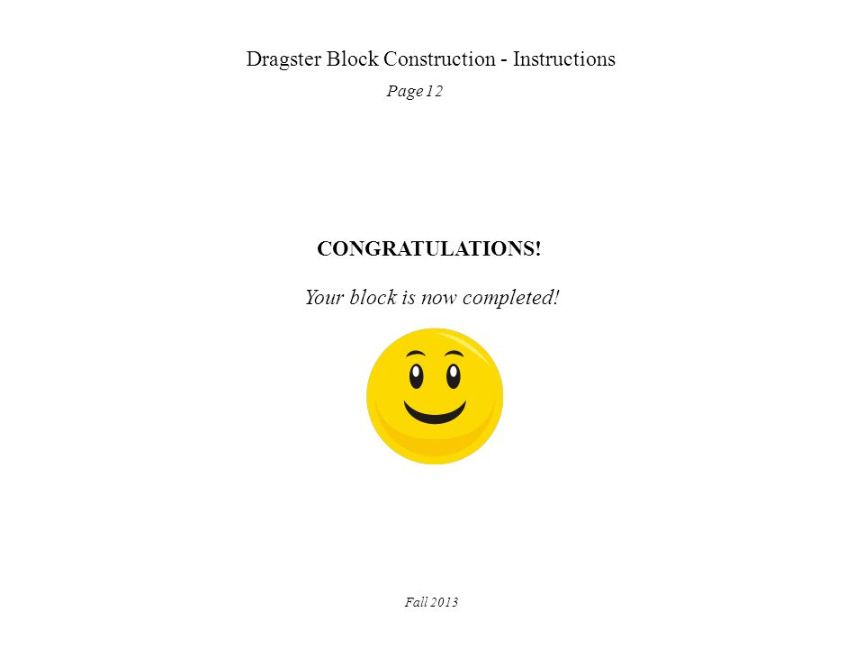 Dragster Block Construction - Instructions Page 12 Fall 2013 CONGRATULATIONS! Your block is now completed!