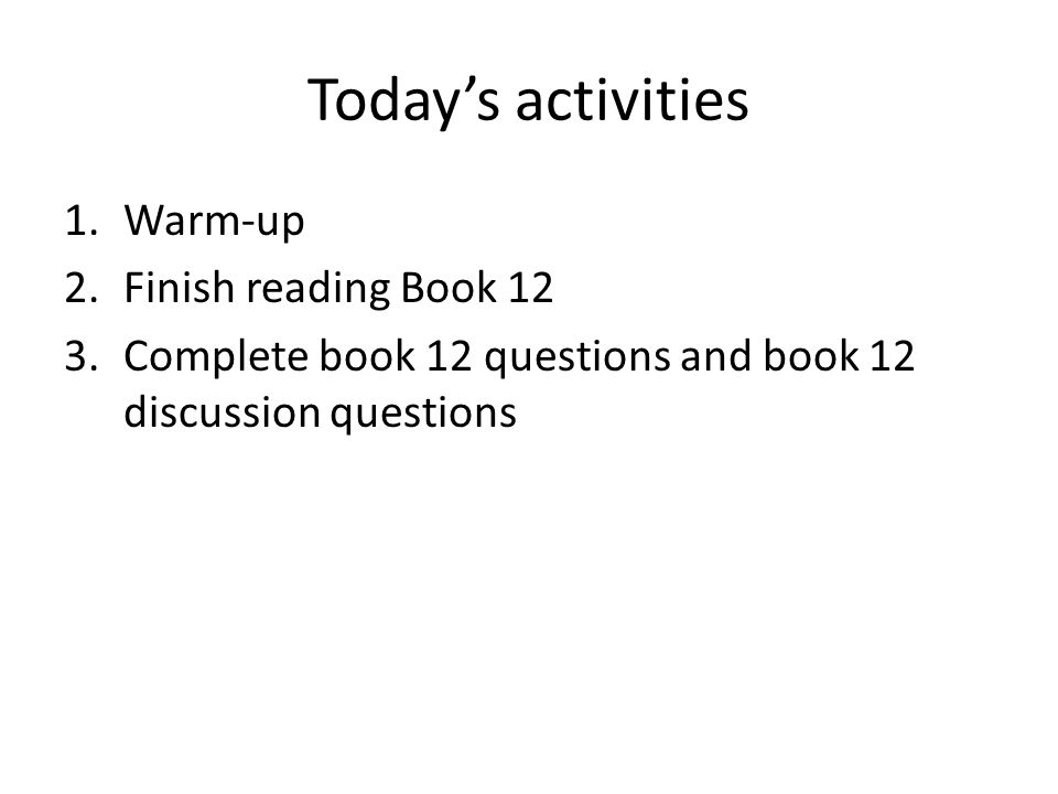 Todays activities 1.Warm-up 2.Finish reading Book 12 3.Complete book 12 questions and book 12 discussion questions