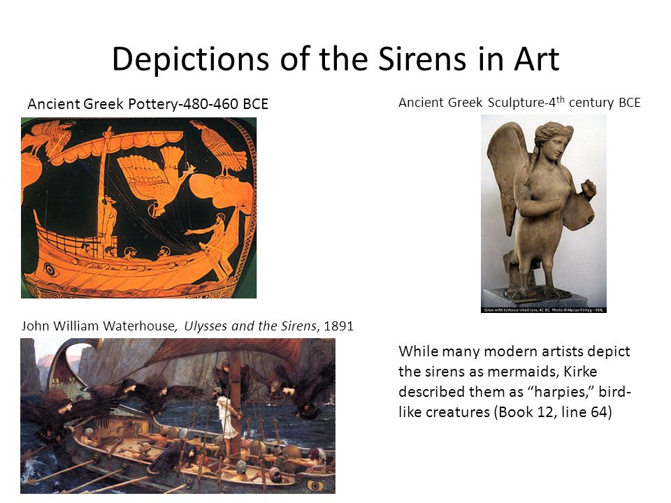 Depictions of the Sirens in Art Ancient Greek Pottery-480-460 BCE Ancient Greek Sculpture-4 th century BCE John William Waterhouse, Ulysses and the Sirens, 1891 While many modern artists depict the sirens as mermaids, Kirke described them as harpies, bird- like creatures (Book 12, line 64)