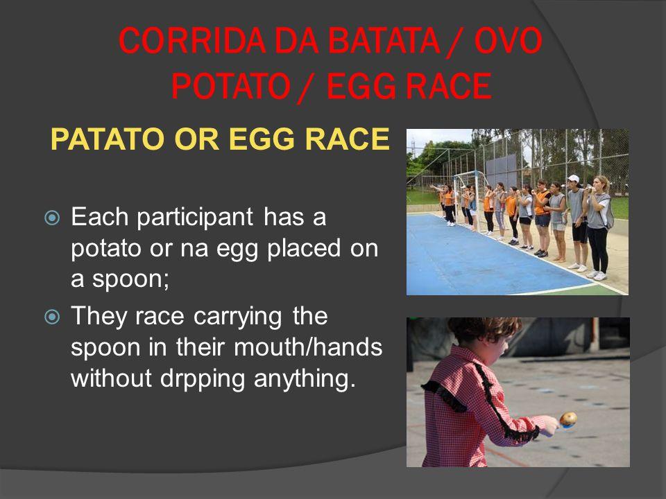 CORRIDA DA BATATA / OVO POTATO / EGG RACE PATATO OR EGG RACE Each participant has a potato or na egg placed on a spoon; They race carrying the spoon i