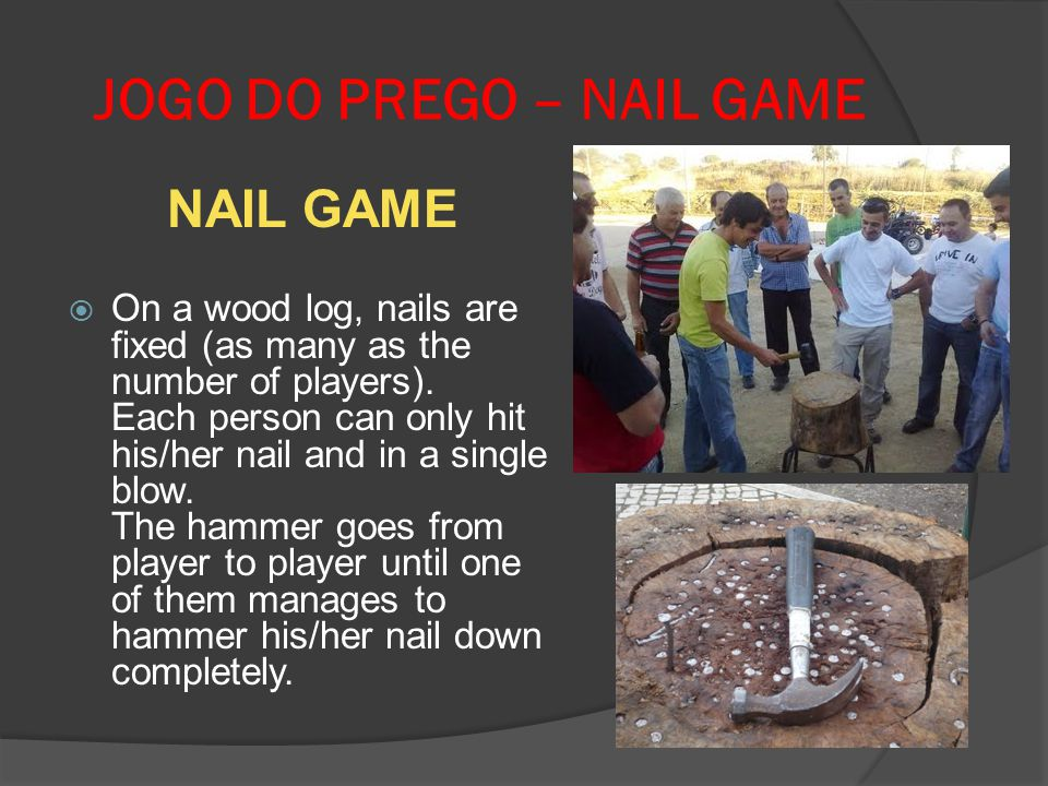 JOGO DO PREGO – NAIL GAME NAIL GAME On a wood log, nails are fixed (as many as the number of players). Each person can only hit his/her nail and in a