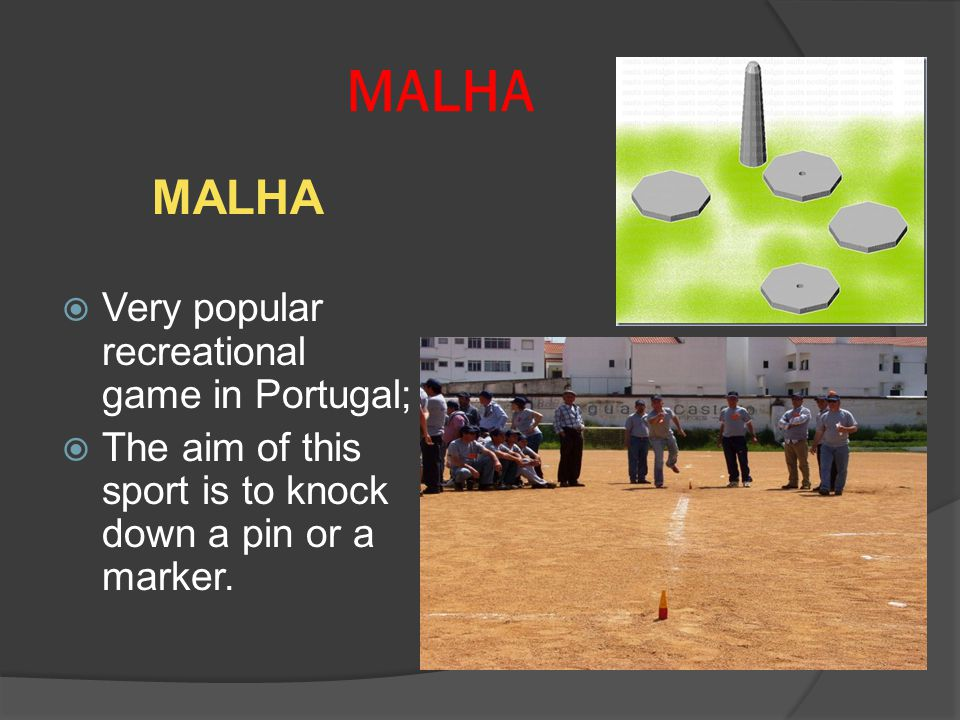MALHA Very popular recreational game in Portugal; The aim of this sport is to knock down a pin or a marker.