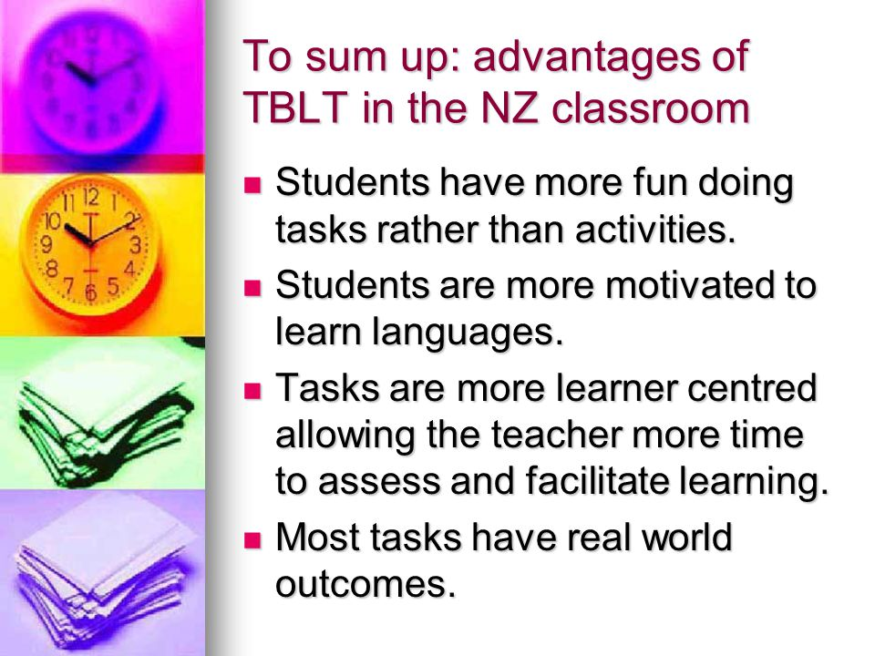 To sum up: advantages of TBLT in the NZ classroom Students have more fun doing tasks rather than activities.