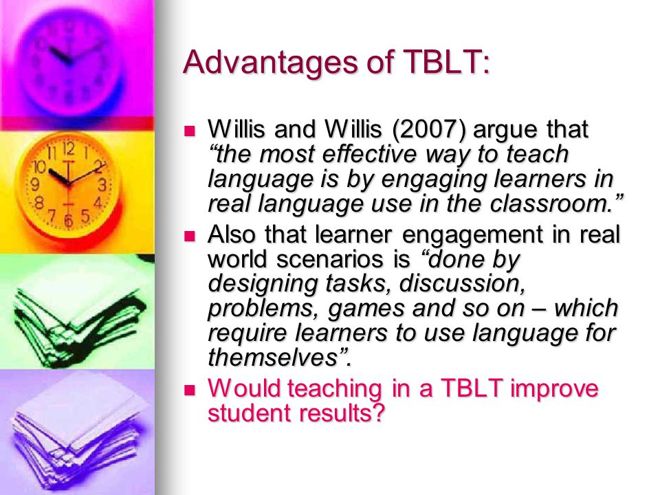 Advantages of TBLT: Willis and Willis (2007) argue that the most effective way to teach language is by engaging learners in real language use in the classroom.