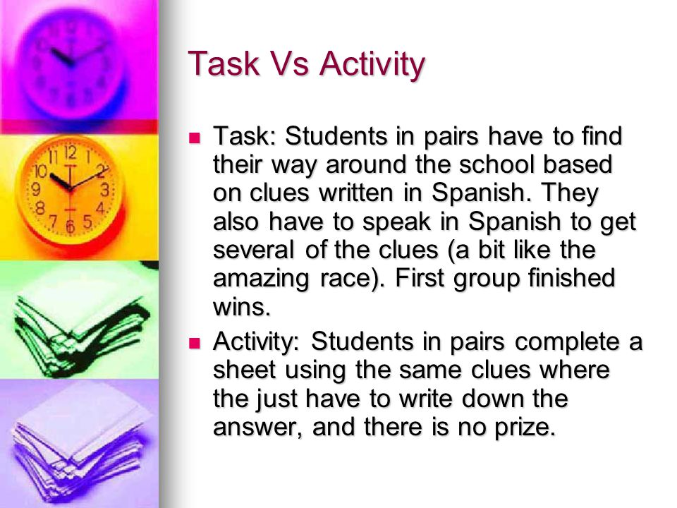 Task Vs Activity Task: Students in pairs have to find their way around the school based on clues written in Spanish.