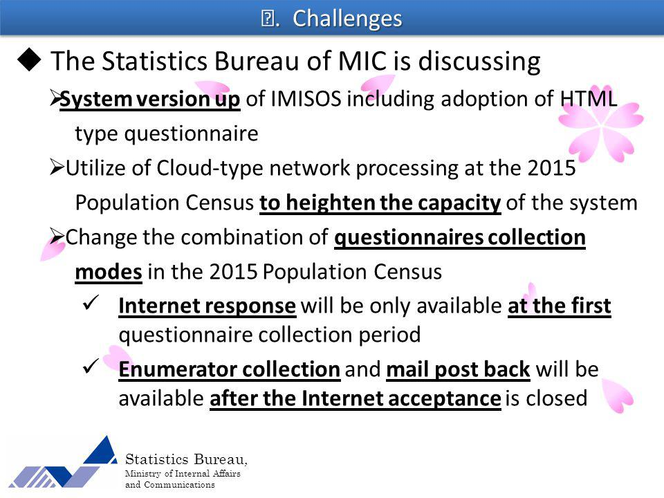 Statistics Bureau, Ministry of Internal Affairs and Communications The Statistics Bureau of MIC is discussing System version up of IMISOS including adoption of HTML type questionnaire Utilize of Cloud-type network processing at the 2015 Population Census to heighten the capacity of the system Change the combination of questionnaires collection modes in the 2015 Population Census Internet response will be only available at the first questionnaire collection period Enumerator collection and mail post back will be available after the Internet acceptance is closed.