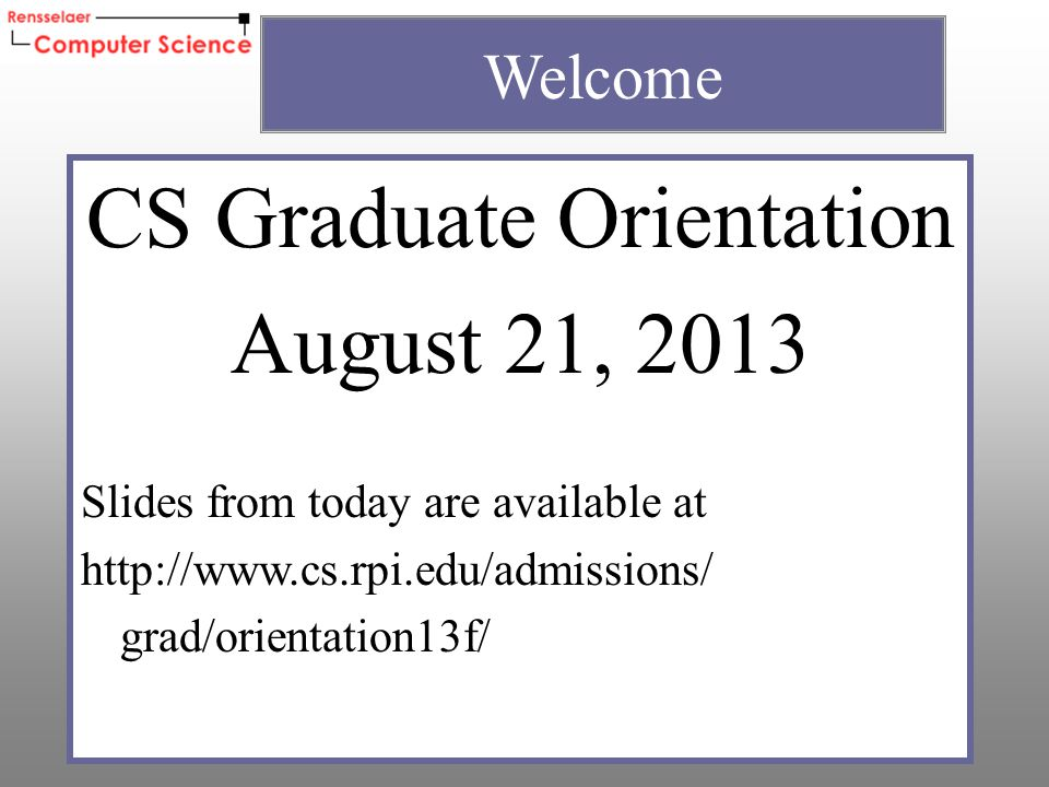 CS Graduate Orientation August 21, 2013 Slides from today are available at http://www.cs.rpi.edu/admissions/ grad/orientation13f/ Welcome