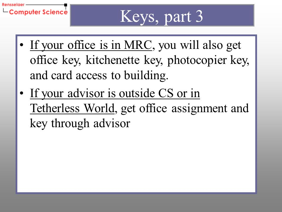If your office is in MRC, you will also get office key, kitchenette key, photocopier key, and card access to building.