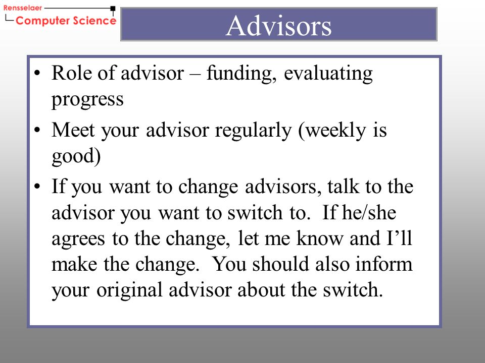 Role of advisor – funding, evaluating progress Meet your advisor regularly (weekly is good) If you want to change advisors, talk to the advisor you want to switch to.