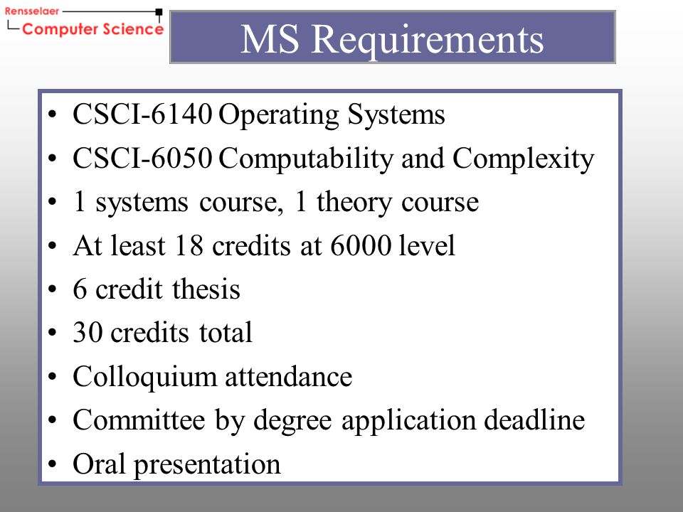 CSCI-6140 Operating Systems CSCI-6050 Computability and Complexity 1 systems course, 1 theory course At least 18 credits at 6000 level 6 credit thesis 30 credits total Colloquium attendance Committee by degree application deadline Oral presentation MS Requirements