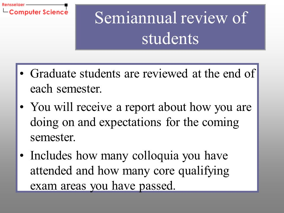 Graduate students are reviewed at the end of each semester.