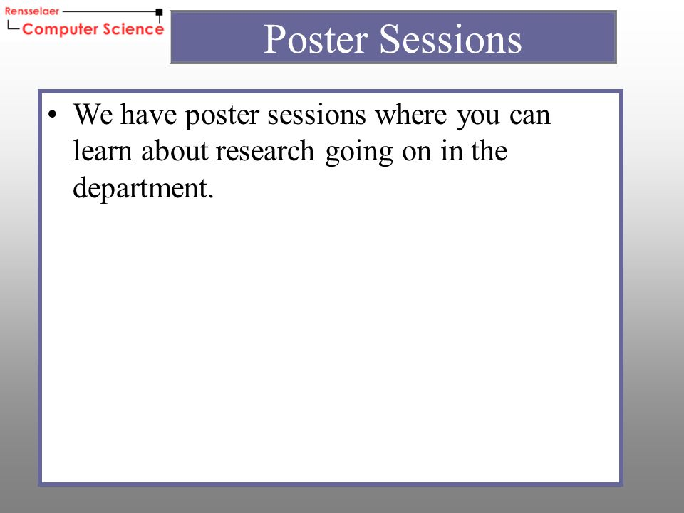 We have poster sessions where you can learn about research going on in the department.