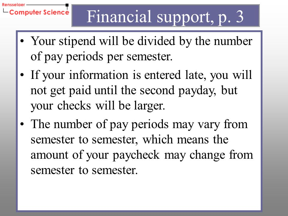 Your stipend will be divided by the number of pay periods per semester.