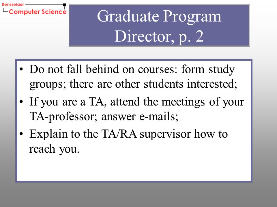 Do not fall behind on courses: form study groups; there are other students interested; If you are a TA, attend the meetings of your TA-professor; answer e-mails; Explain to the TA/RA supervisor how to reach you.